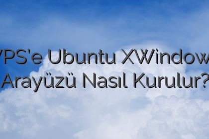 VPS'e Ubuntu XWindows Arayüzü Nasıl Kurulur?
